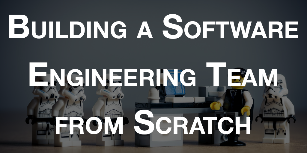 Building a Software Engineering Team from Scratch