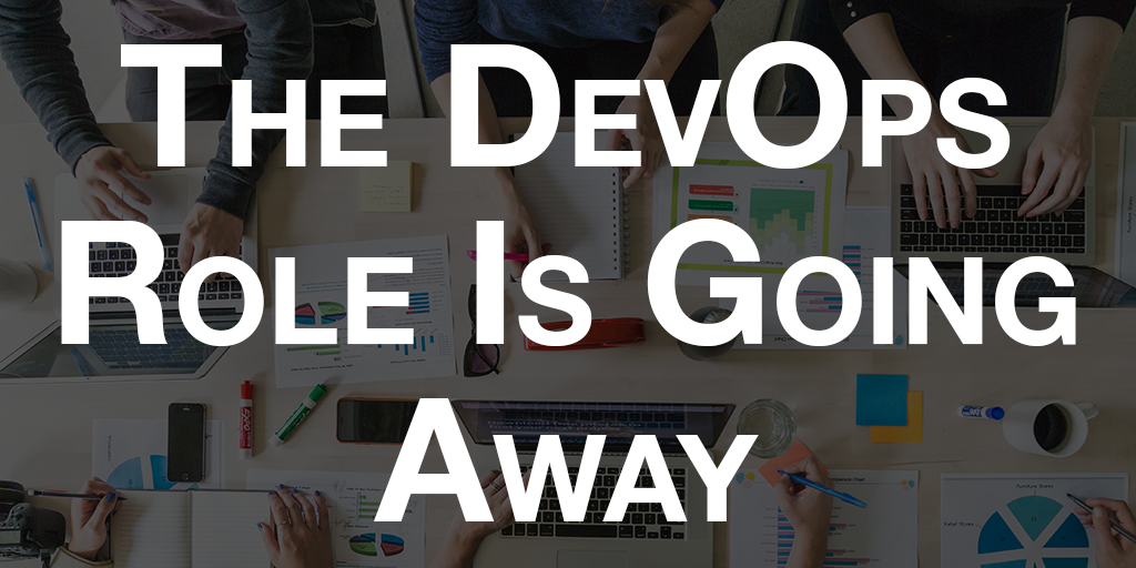 The DevOps Role is Going Away